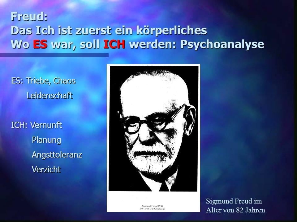 Freud: Das Ich ist zuerst ein körperliches Wo ES war, soll ICH werden: Psychoanalyse Sigmund Freud im Alter von 82 Jahren ES: Triebe, Chaos Leidenscha