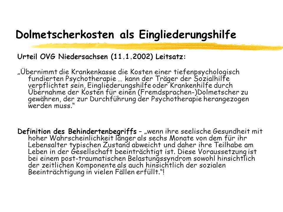 Dolmetscherkosten als Eingliederungshilfe Urteil OVG Niedersachsen (11.1.2002) Leitsatz: Übernimmt die Krankenkasse die Kosten einer tiefenpsychologisch fundierten Psychotherapie … kann der Träger der Sozialhilfe verpflichtet sein, Eingliederungshilfe oder Krankenhilfe durch Übernahme der Kosten für einen (Fremdsprachen-)Dolmetscher zu gewähren, der zur Durchführung der Psychotherapie herangezogen werden muss.