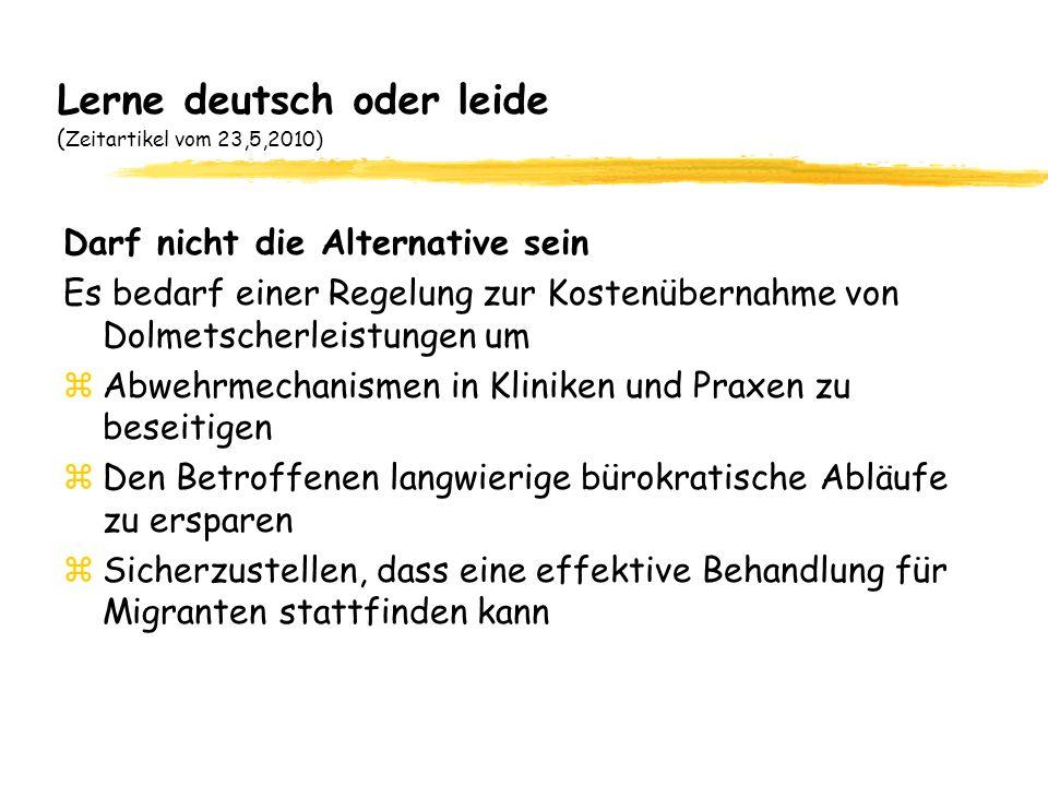 Lerne deutsch oder leide ( Zeitartikel vom 23,5,2010) Darf nicht die Alternative sein Es bedarf einer Regelung zur Kostenübernahme von Dolmetscherleistungen um zAbwehrmechanismen in Kliniken und Praxen zu beseitigen zDen Betroffenen langwierige bürokratische Abläufe zu ersparen zSicherzustellen, dass eine effektive Behandlung für Migranten stattfinden kann