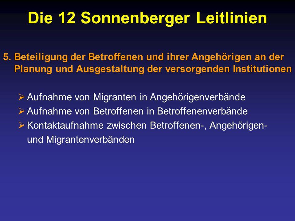 Die 12 Sonnenberger Leitlinien 5.Beteiligung der Betroffenen und ihrer Angehörigen an der Planung und Ausgestaltung der versorgenden Institutionen Aufnahme von Migranten in Angehörigenverbände Aufnahme von Betroffenen in Betroffenenverbände Kontaktaufnahme zwischen Betroffenen-, Angehörigen- und Migrantenverbänden