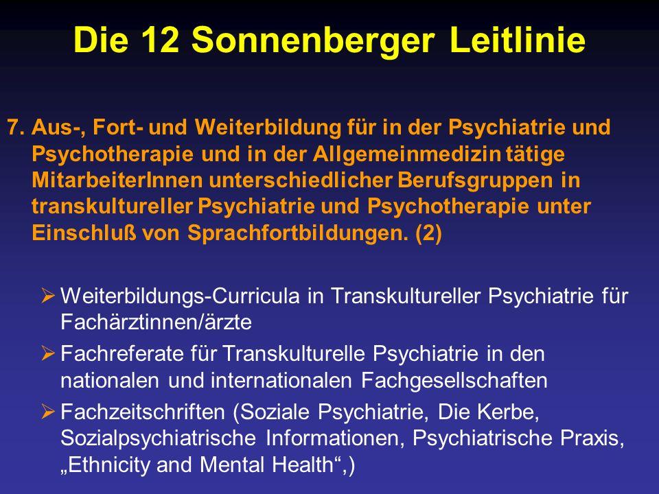 Die 12 Sonnenberger Leitlinie 7.Aus-, Fort- und Weiterbildung für in der Psychiatrie und Psychotherapie und in der Allgemeinmedizin tätige MitarbeiterInnen unterschiedlicher Berufsgruppen in transkultureller Psychiatrie und Psychotherapie unter Einschluß von Sprachfortbildungen.