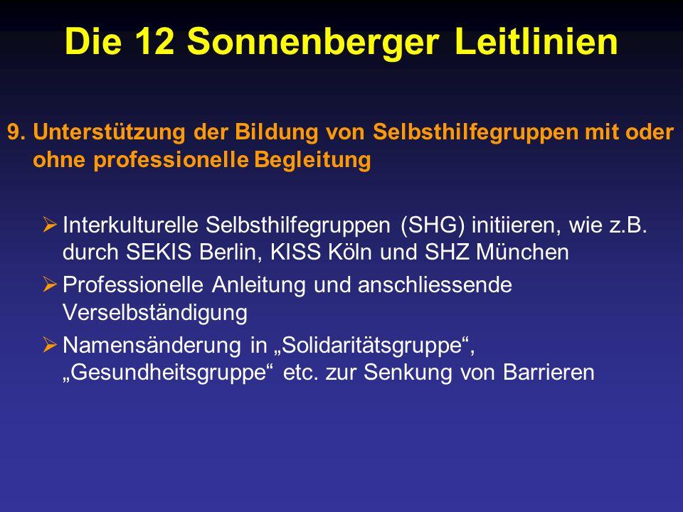 Die 12 Sonnenberger Leitlinien 9.Unterstützung der Bildung von Selbsthilfegruppen mit oder ohne professionelle Begleitung Interkulturelle Selbsthilfegruppen (SHG) initiieren, wie z.B.