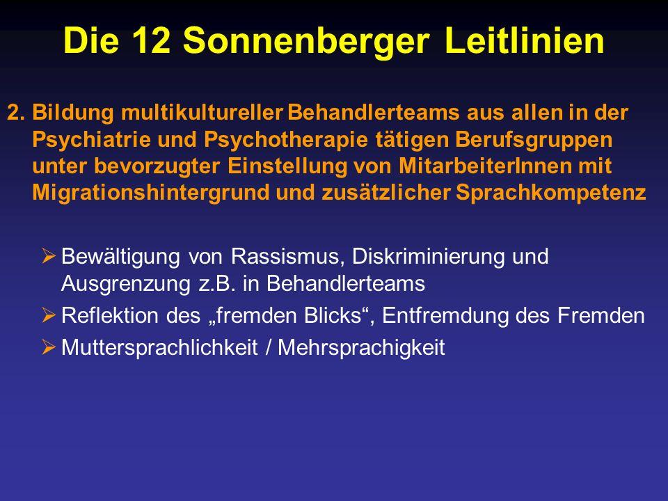 Die 12 Sonnenberger Leitlinien 2.Bildung multikultureller Behandlerteams aus allen in der Psychiatrie und Psychotherapie tätigen Berufsgruppen unter bevorzugter Einstellung von MitarbeiterInnen mit Migrationshintergrund und zusätzlicher Sprachkompetenz Bewältigung von Rassismus, Diskriminierung und Ausgrenzung z.B.