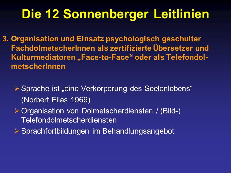 Die 12 Sonnenberger Leitlinien 3.Organisation und Einsatz psychologisch geschulter FachdolmetscherInnen als zertifizierte Übersetzer und Kulturmediatoren Face-to-Face oder als Telefondol- metscherInnen Sprache ist eine Verkörperung des Seelenlebens (Norbert Elias 1969) Organisation von Dolmetscherdiensten / (Bild-) Telefondolmetscherdiensten Sprachfortbildungen im Behandlungsangebot