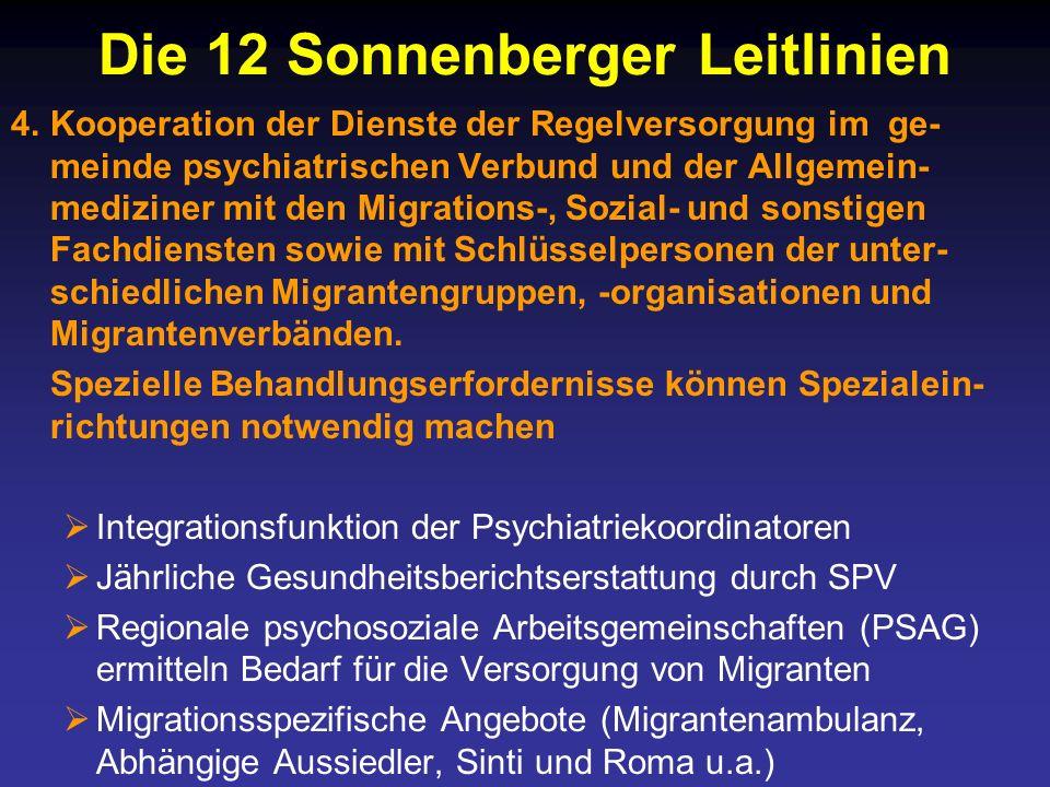 Die 12 Sonnenberger Leitlinien 4.Kooperation der Dienste der Regelversorgung im ge- meinde psychiatrischen Verbund und der Allgemein- mediziner mit den Migrations-, Sozial- und sonstigen Fachdiensten sowie mit Schlüsselpersonen der unter- schiedlichen Migrantengruppen, -organisationen und Migrantenverbänden.