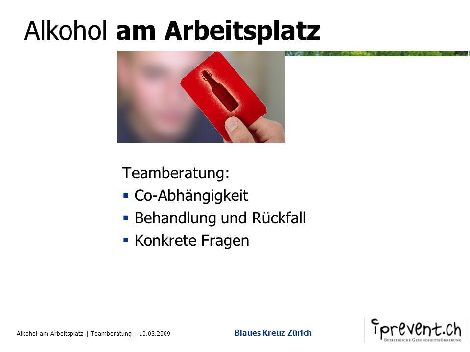 Alkohol am Arbeitsplatz | Teamberatung | 10.03.2009 Blaues Kreuz Zürich Alkohol am Arbeitsplatz Teamberatung: Co-Abhängigkeit Behandlung und Rückfall Konkrete Fragen