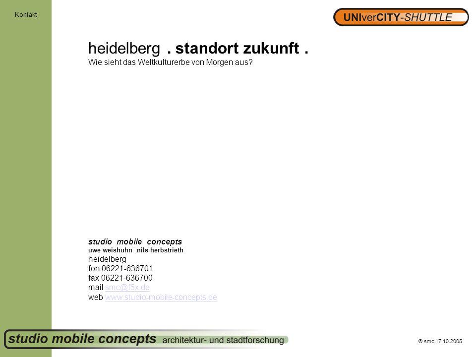 © smc 17.10.2005 Kontakt heidelberg. standort zukunft. Wie sieht das Weltkulturerbe von Morgen aus? studio mobile concepts uwe weishuhn nils herbstrie