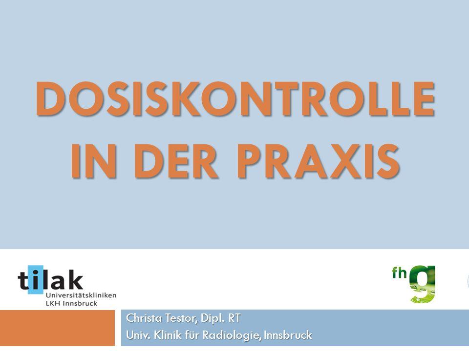 DOSISKONTROLLE IN DER PRAXIS Christa Testor, Dipl. RT Univ. Klinik für Radiologie, Innsbruck