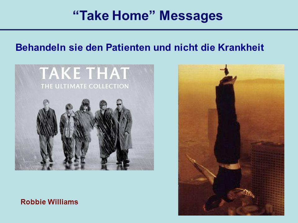 Take Home Messages Behandeln sie den Patienten und nicht die Krankheit Nicht Take that sondern Feel Robbie Williams