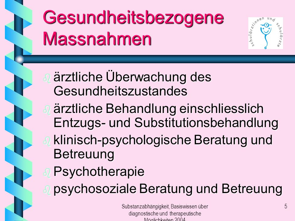 Substanzabhängigkeit, Basiswissen über diagnostische und therapeutische Möglichkeiten 2004 5 Gesundheitsbezogene Massnahmen b ärztliche Überwachung des Gesundheitszustandes b ärztliche Behandlung einschliesslich Entzugs- und Substitutionsbehandlung b klinisch-psychologische Beratung und Betreuung b Psychotherapie b psychosoziale Beratung und Betreuung