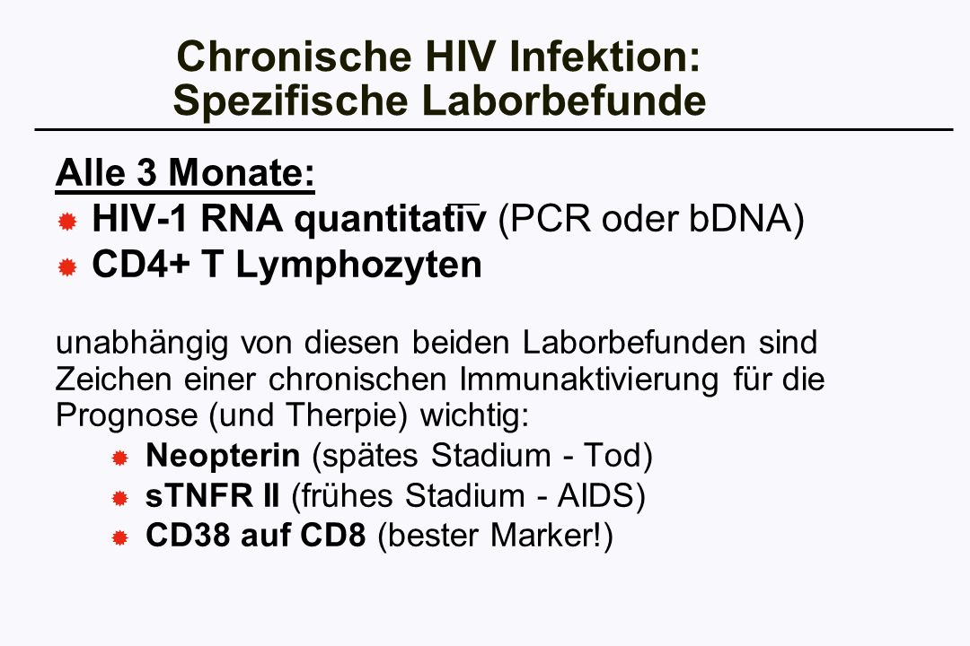 Chronische HIV Infektion: Spezifische Laborbefunde Alle 3 Monate: HIV-1 RNA quantitativ (PCR oder bDNA) CD4+ T Lymphozyten unabhängig von diesen beide