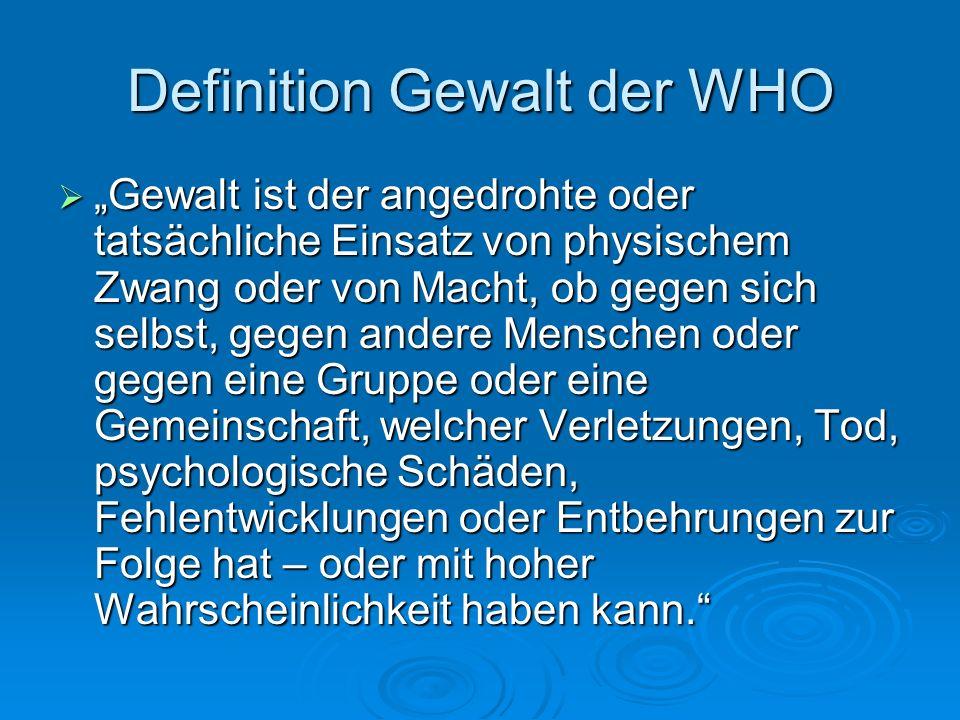 Definition Gewalt der WHO Gewalt ist der angedrohte oder tatsächliche Einsatz von physischem Zwang oder von Macht, ob gegen sich selbst, gegen andere