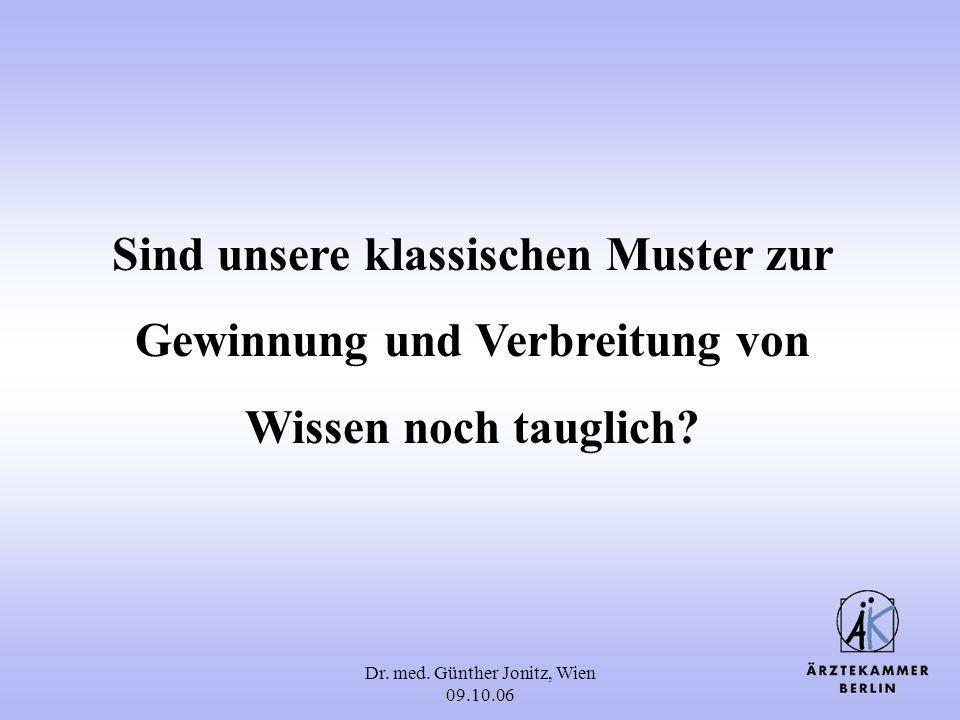 Dr. med. Günther Jonitz, Wien 09.10.06 Sind unsere klassischen Muster zur Gewinnung und Verbreitung von Wissen noch tauglich?