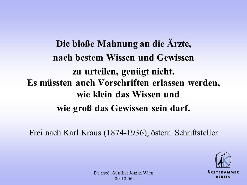 Dr. med. Günther Jonitz, Wien 09.10.06 Die bloße Mahnung an die Ärzte, nach bestem Wissen und Gewissen zu urteilen, genügt nicht. Es müssten auch Vors