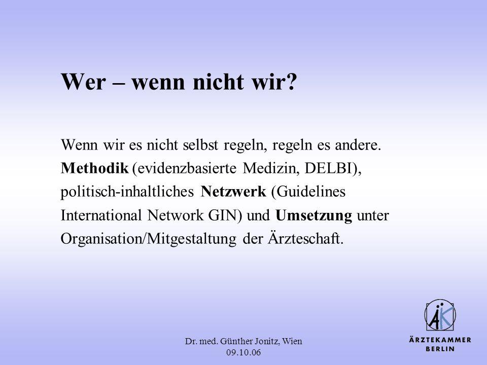 Dr. med. Günther Jonitz, Wien 09.10.06 Wer – wenn nicht wir? Wenn wir es nicht selbst regeln, regeln es andere. Methodik (evidenzbasierte Medizin, DEL
