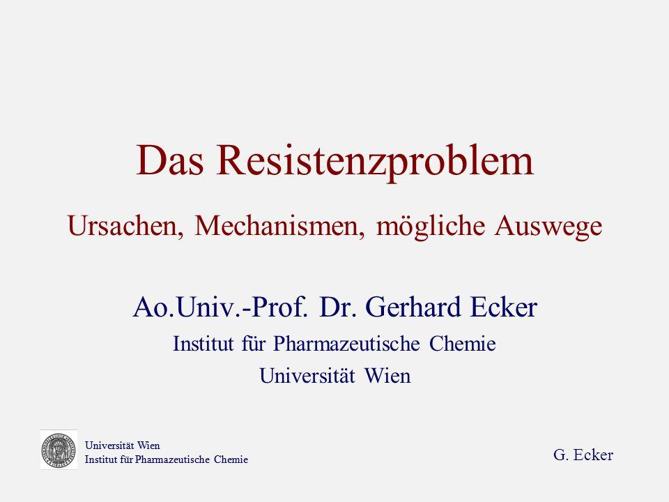 G. Ecker Universität Wien Institut für Pharmazeutische Chemie Das Resistenzproblem Ursachen, Mechanismen, mögliche Auswege Ao.Univ.-Prof. Dr. Gerhard