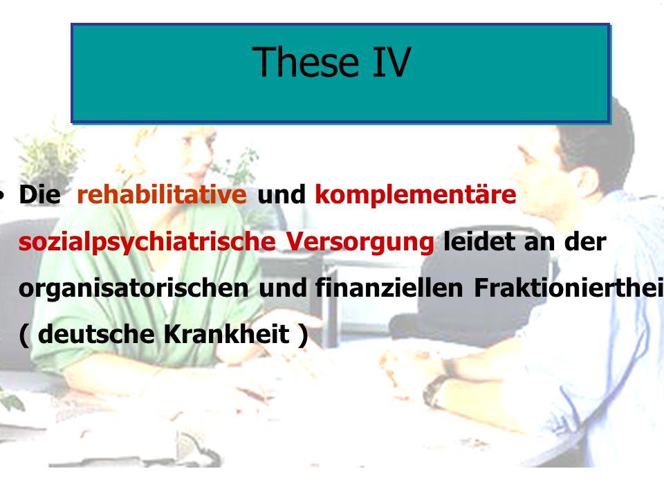 These IV Die rehabilitative und komplementäre sozialpsychiatrische Versorgung leidet an der organisatorischen und finanziellen Fraktioniertheit ( deut
