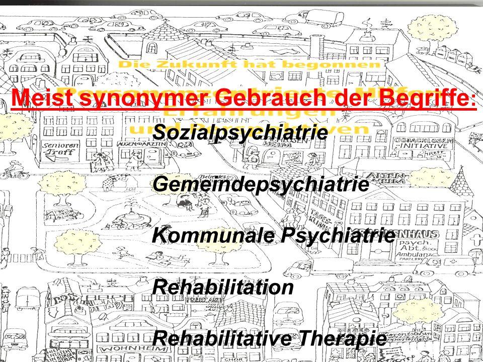 Meist synonymer Gebrauch der Begriffe : Sozialpsychiatrie Gemeindepsychiatrie Kommunale Psychiatrie Rehabilitation Rehabilitative Therapie
