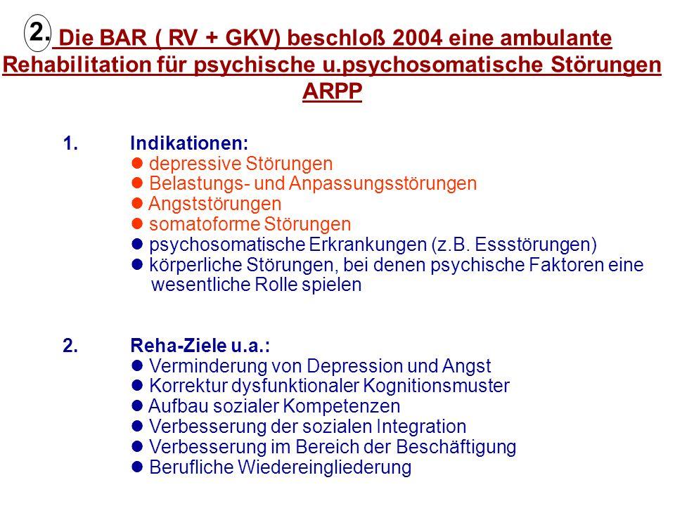 Die BAR ( RV + GKV) beschloß 2004 eine ambulante Rehabilitation für psychische u.psychosomatische Störungen ARPP 1. Indikationen: depressive Störungen