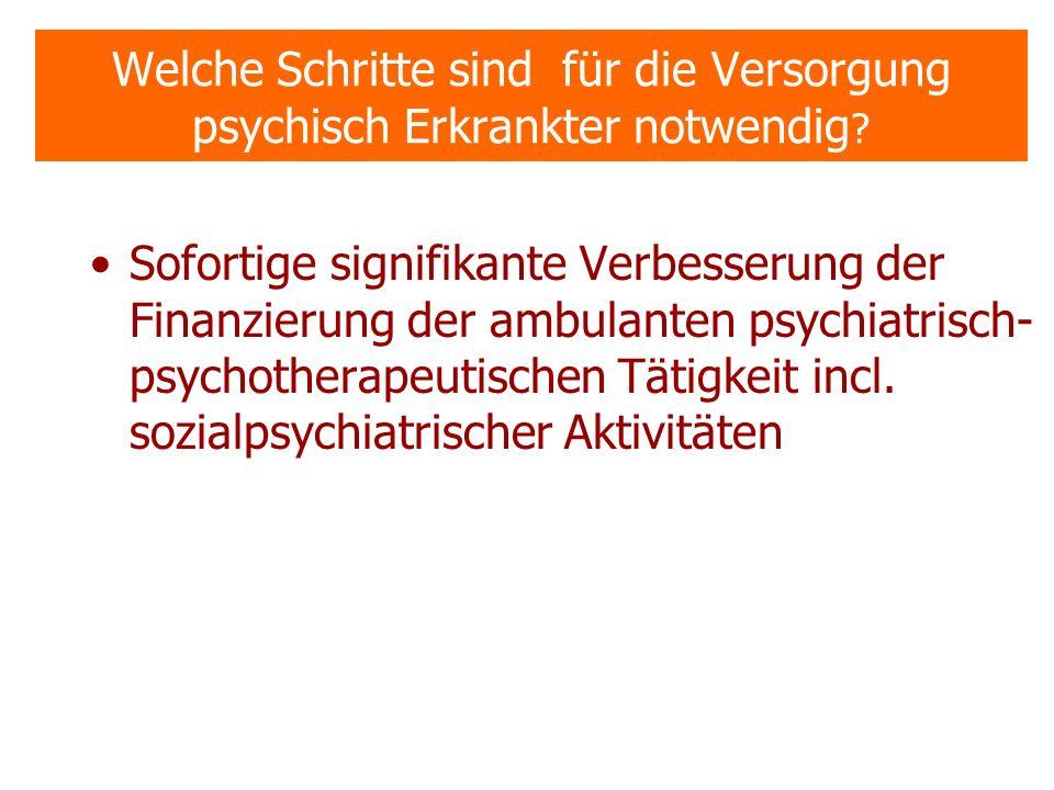 Welche Schritte sind für die Versorgung psychisch Erkrankter notwendig ? Sofortige signifikante Verbesserung der Finanzierung der ambulanten psychiatr