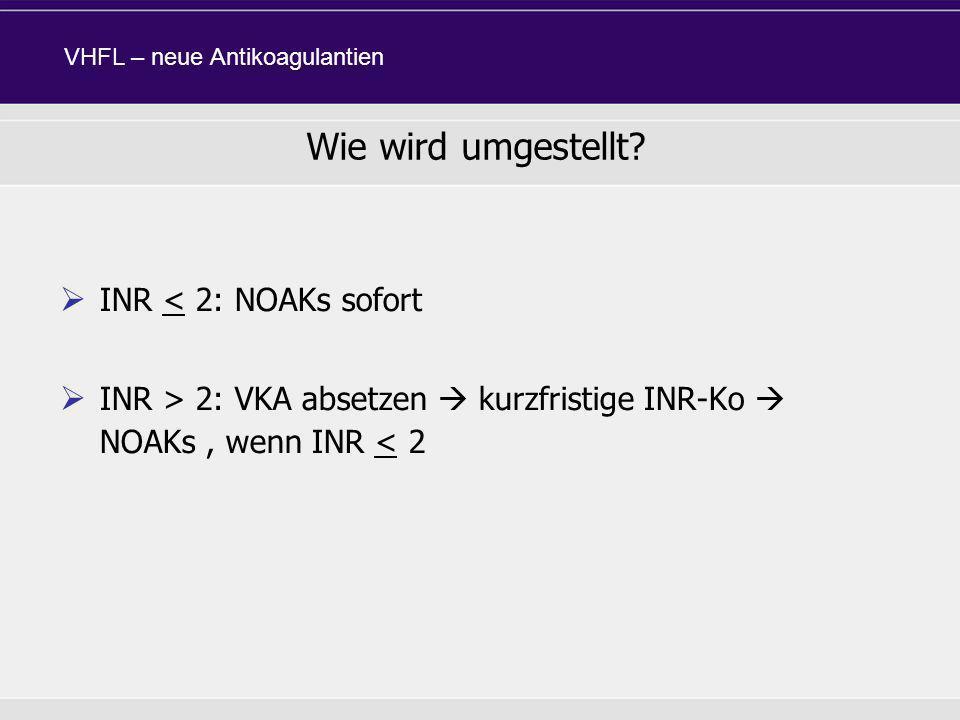 INR < 2: NOAKs sofort INR > 2: VKA absetzen kurzfristige INR-Ko NOAKs, wenn INR < 2 Wie wird umgestellt? VHFL – neue Antikoagulantien