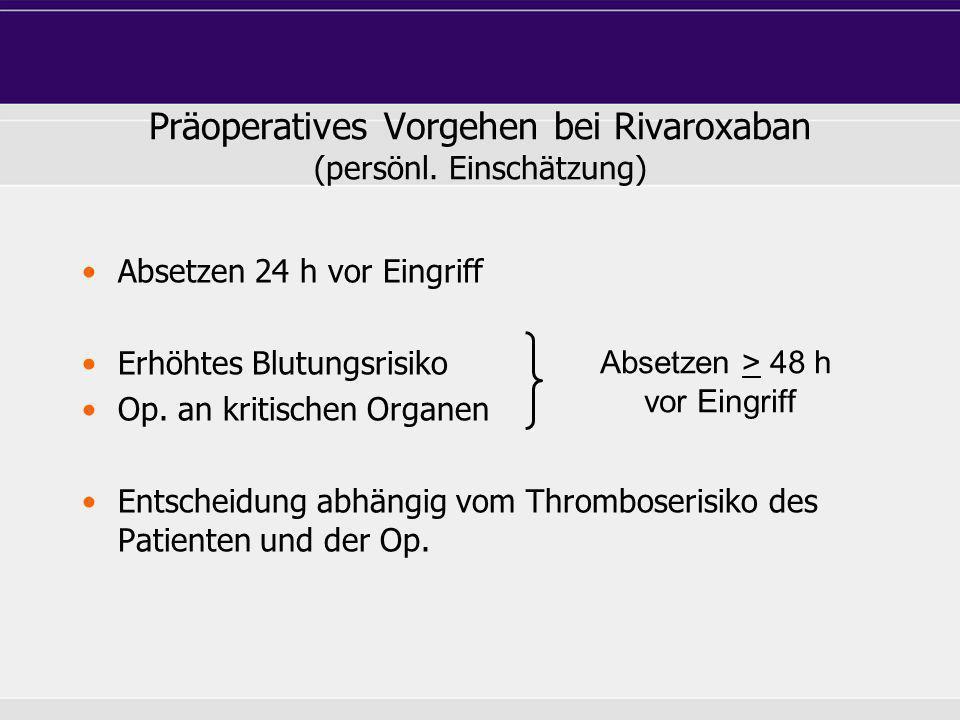 Präoperatives Vorgehen bei Rivaroxaban (persönl. Einschätzung) Absetzen 24 h vor Eingriff Erhöhtes Blutungsrisiko Op. an kritischen Organen Entscheidu