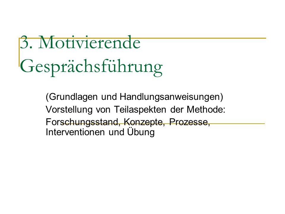 3. Motivierende Gesprächsführung (Grundlagen und Handlungsanweisungen) Vorstellung von Teilaspekten der Methode: Forschungsstand, Konzepte, Prozesse,