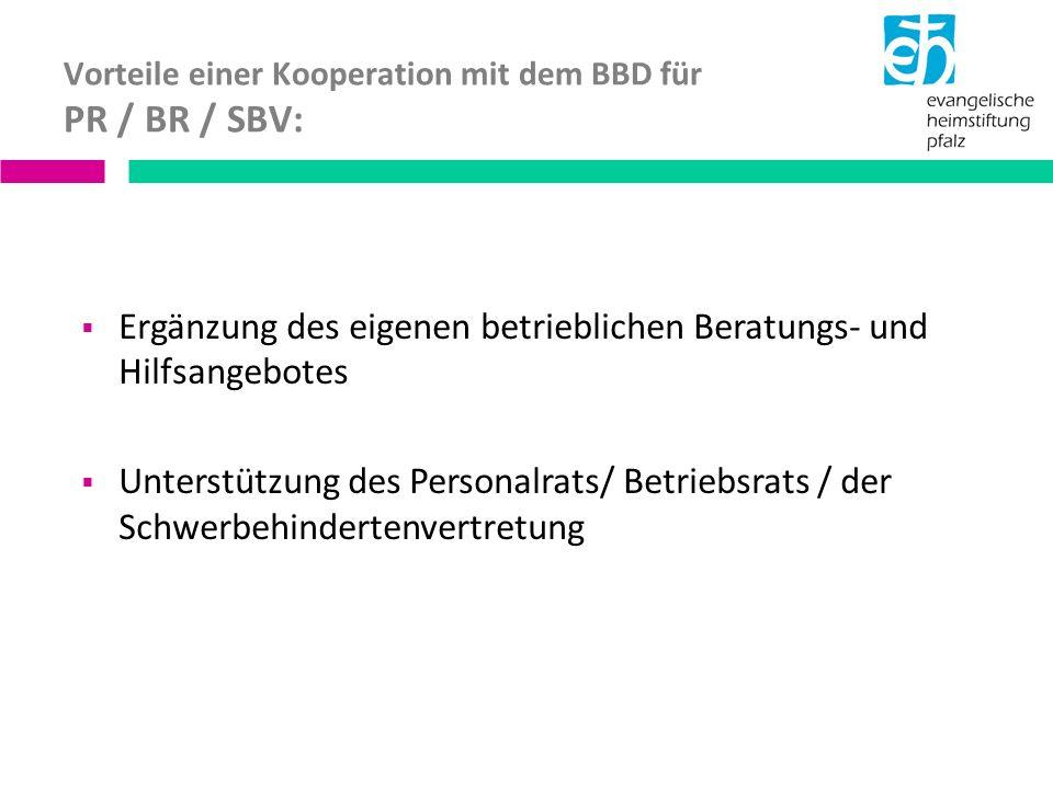 Vorteile einer Kooperation mit dem BBD für PR / BR / SBV: Ergänzung des eigenen betrieblichen Beratungs- und Hilfsangebotes Unterstützung des Personalrats/ Betriebsrats / der Schwerbehindertenvertretung