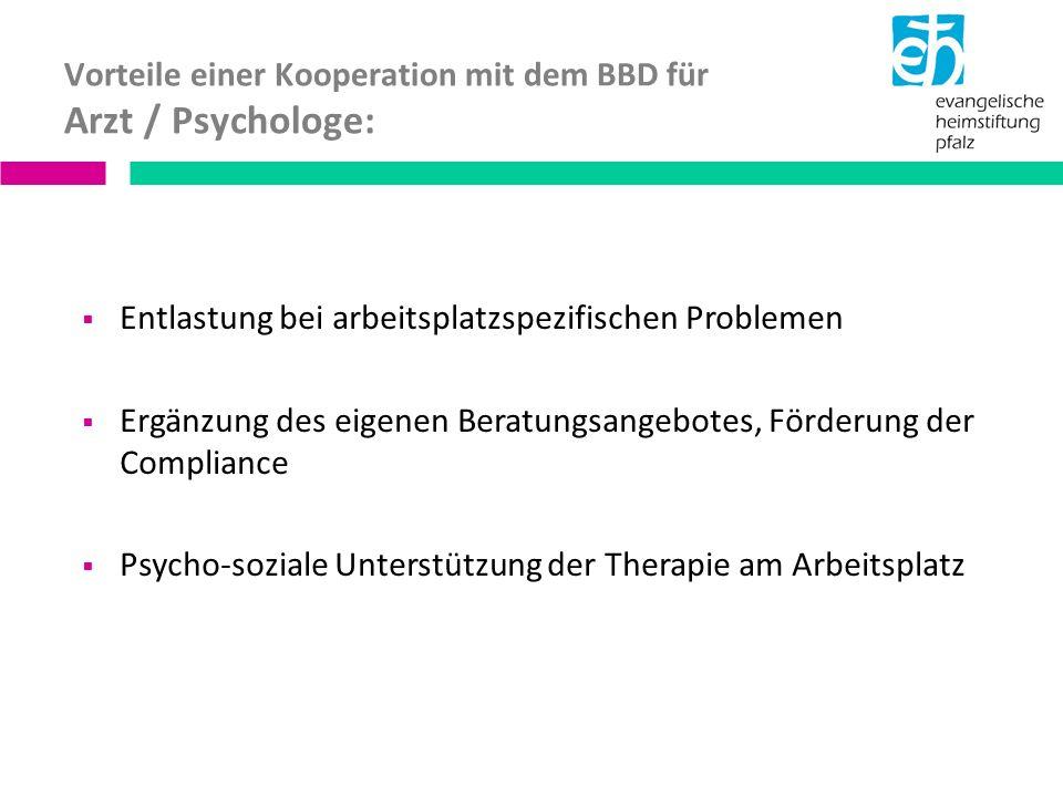 Vorteile einer Kooperation mit dem BBD für Arzt / Psychologe: Entlastung bei arbeitsplatzspezifischen Problemen Ergänzung des eigenen Beratungsangebotes, Förderung der Compliance Psycho-soziale Unterstützung der Therapie am Arbeitsplatz