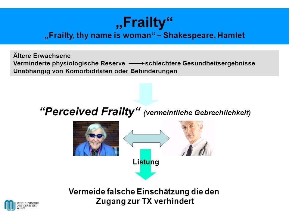 Ältere Erwachsene Verminderte physiologische Reserve schlechtere Gesundheitsergebnisse Unabhängig von Komorbiditäten oder Behinderungen Perceived Frailty (vermeintliche Gebrechlichkeit) Vermeide falsche Einschätzung die den Zugang zur TX verhindert Listung Frailty Frailty, thy name is woman – Shakespeare, Hamlet