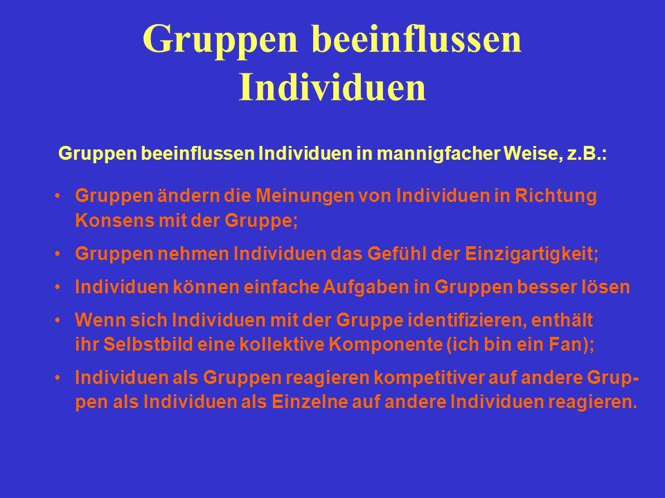 Gruppen beeinflussen Individuen Gruppen beeinflussen Individuen in mannigfacher Weise, z.B.: Gruppen ändern die Meinungen von Individuen in Richtung K