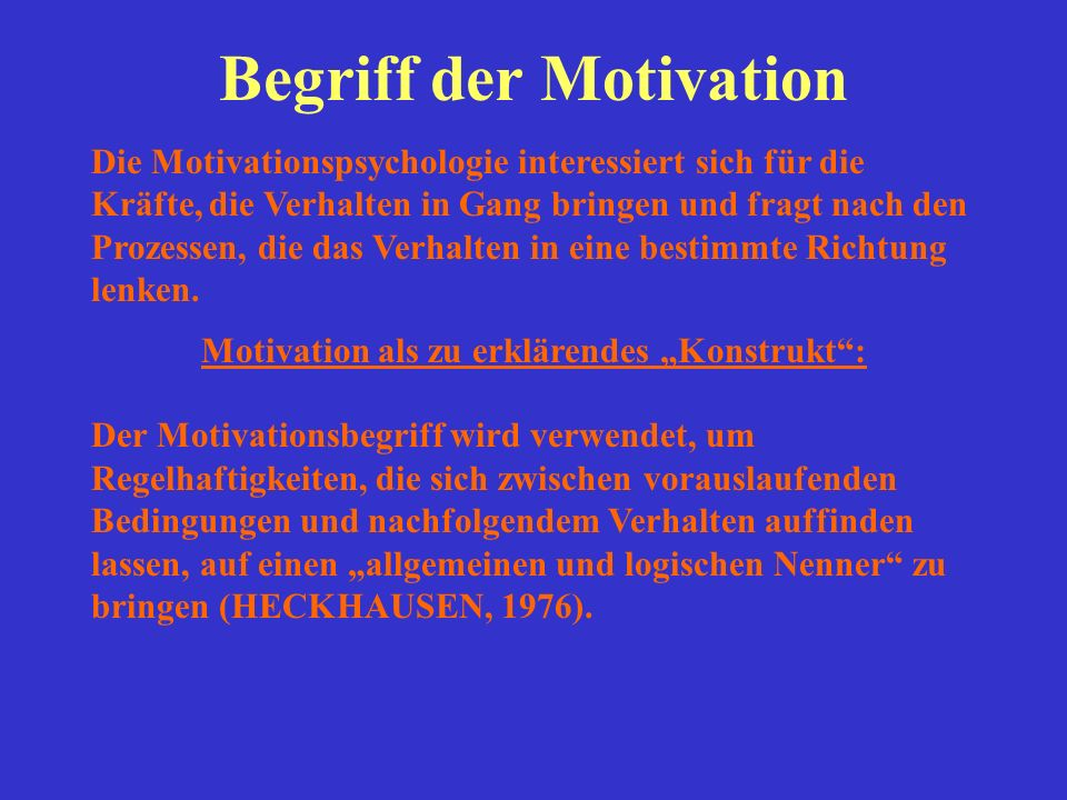 Begriff der Motivation Die Motivationspsychologie interessiert sich für die Kräfte, die Verhalten in Gang bringen und fragt nach den Prozessen, die da