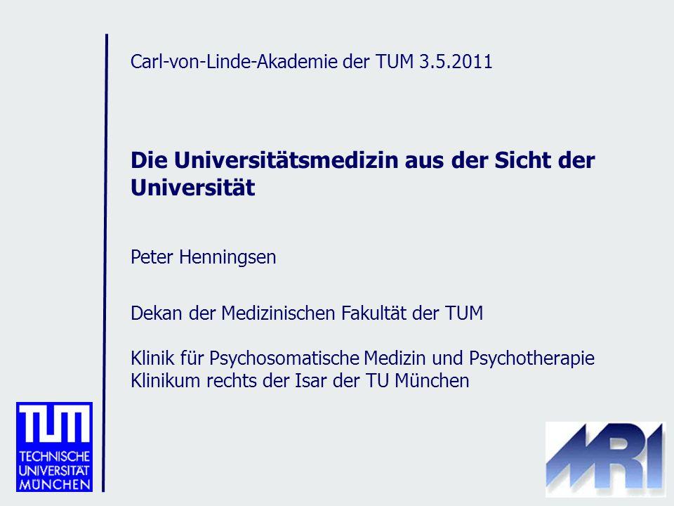 Carl-von-Linde-Akademie der TUM 3.5.2011 Die Universitätsmedizin aus der Sicht der Universität Peter Henningsen Dekan der Medizinischen Fakultät der TUM Klinik für Psychosomatische Medizin und Psychotherapie Klinikum rechts der Isar der TU München