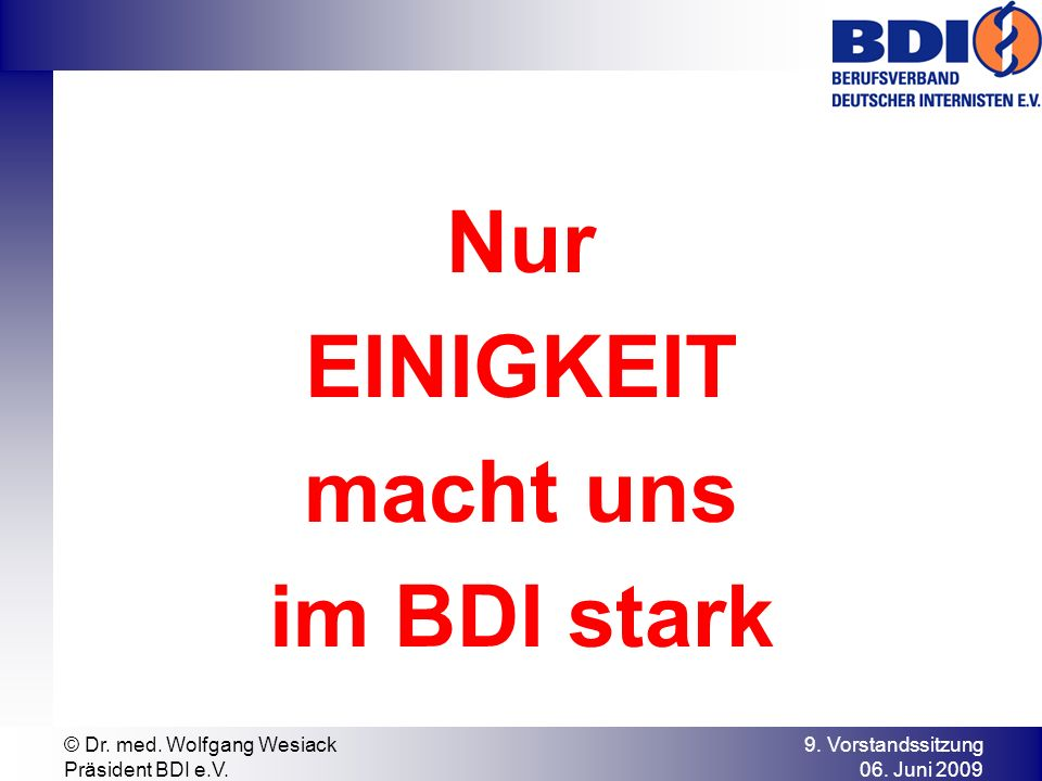 9. Vorstandssitzung 06. Juni 2009 © Dr. med. Wolfgang Wesiack Präsident BDI e.V. Nur EINIGKEIT macht uns im BDI stark
