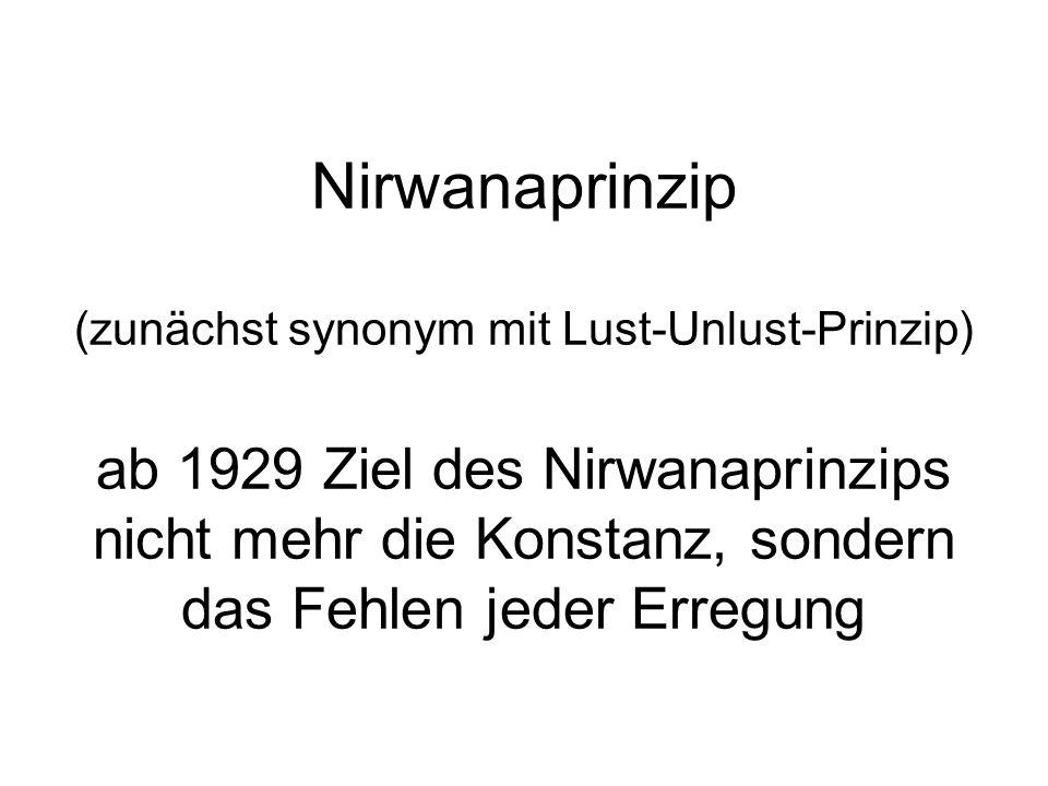 Nirwanaprinzip (zunächst synonym mit Lust-Unlust-Prinzip) ab 1929 Ziel des Nirwanaprinzips nicht mehr die Konstanz, sondern das Fehlen jeder Erregung