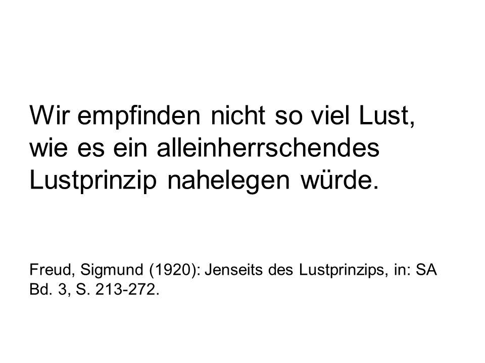 Wir empfinden nicht so viel Lust, wie es ein alleinherrschendes Lustprinzip nahelegen würde. Freud, Sigmund (1920): Jenseits des Lustprinzips, in: SA