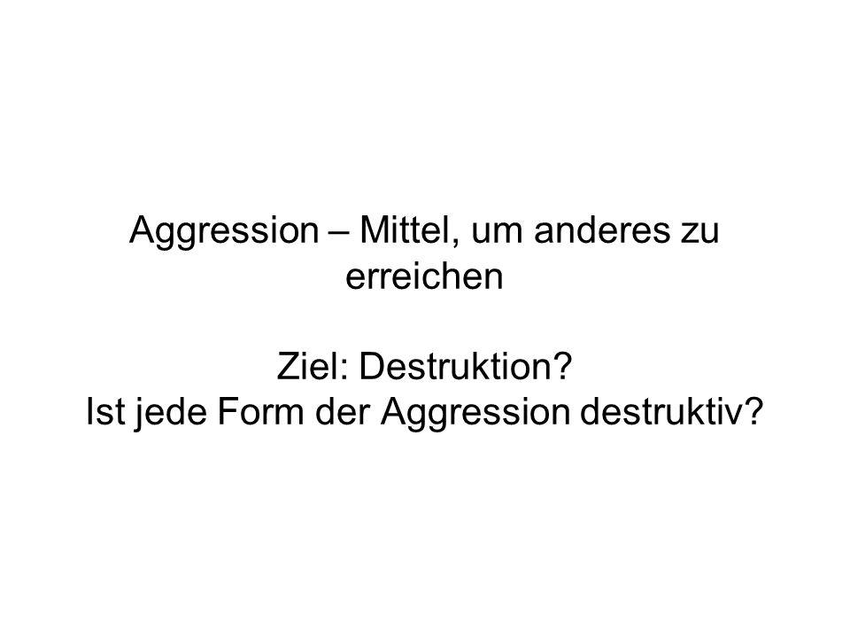 Aggression – Mittel, um anderes zu erreichen Ziel: Destruktion? Ist jede Form der Aggression destruktiv?