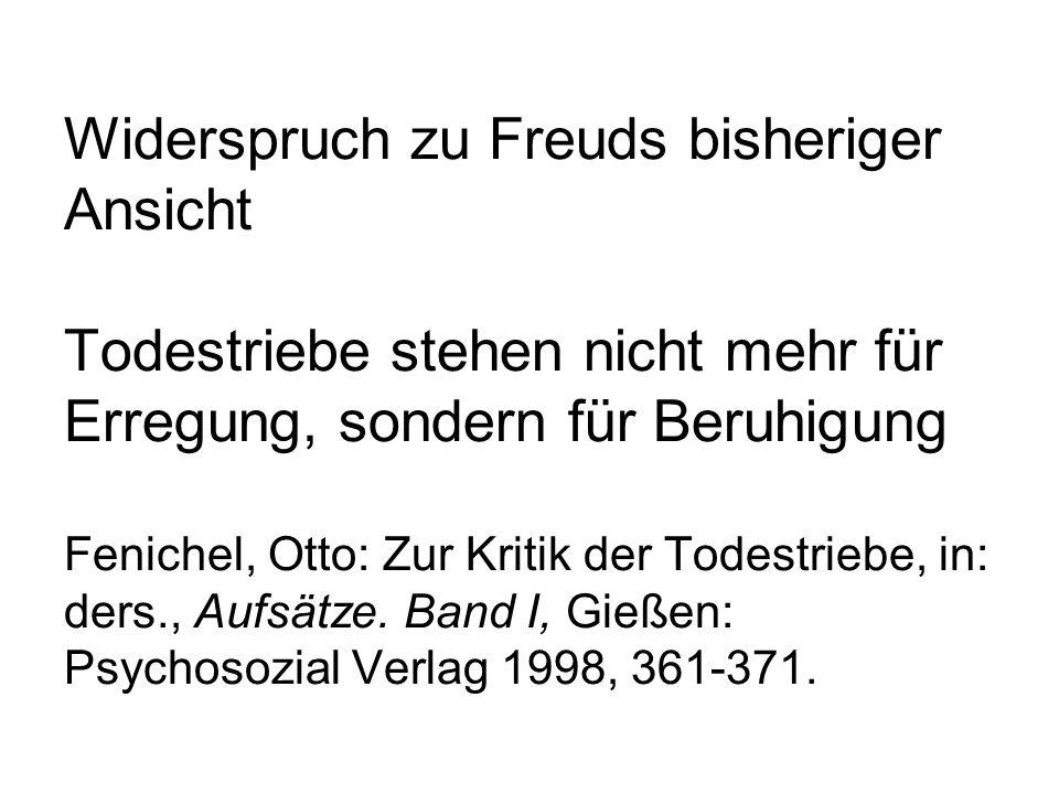 Widerspruch zu Freuds bisheriger Ansicht Todestriebe stehen nicht mehr für Erregung, sondern für Beruhigung Fenichel, Otto: Zur Kritik der Todestriebe