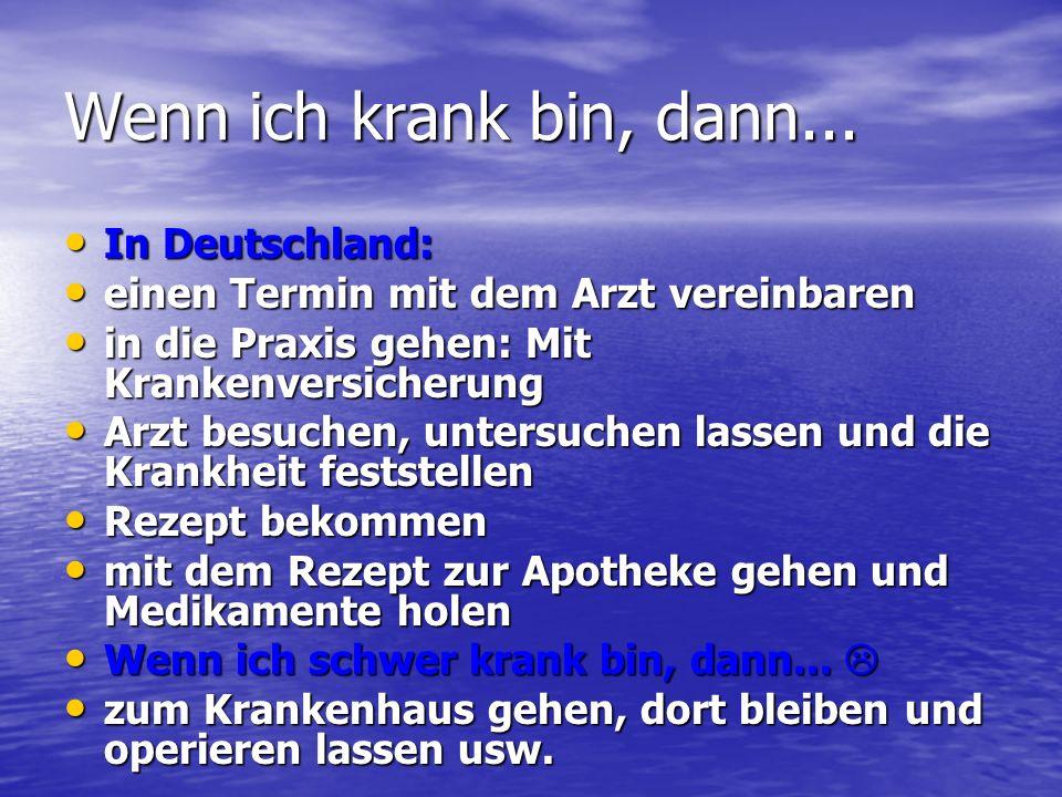 Wenn ich krank bin, dann... In Deutschland: In Deutschland: einen Termin mit dem Arzt vereinbaren einen Termin mit dem Arzt vereinbaren in die Praxis