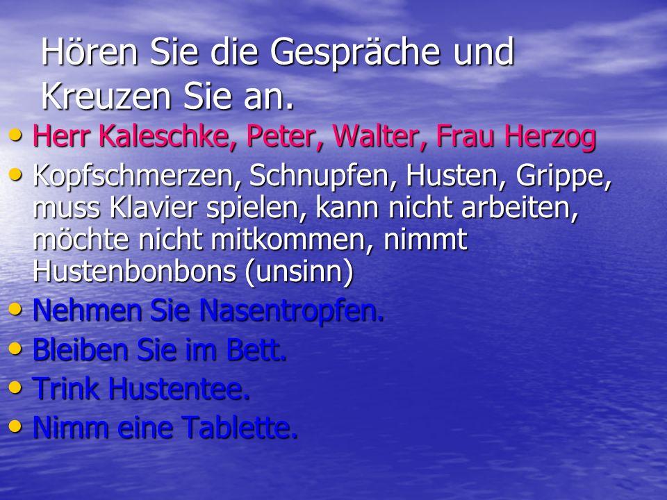 Hören Sie die Gespräche und Kreuzen Sie an. Herr Kaleschke, Peter, Walter, Frau Herzog Herr Kaleschke, Peter, Walter, Frau Herzog Kopfschmerzen, Schnu