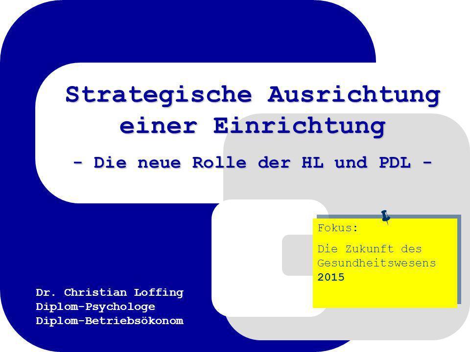 Dr. Christian Loffing Diplom-Psychologe Diplom-Betriebsökonom Strategische Ausrichtung einer Einrichtung - Die neue Rolle der HL und PDL - Fokus: Die