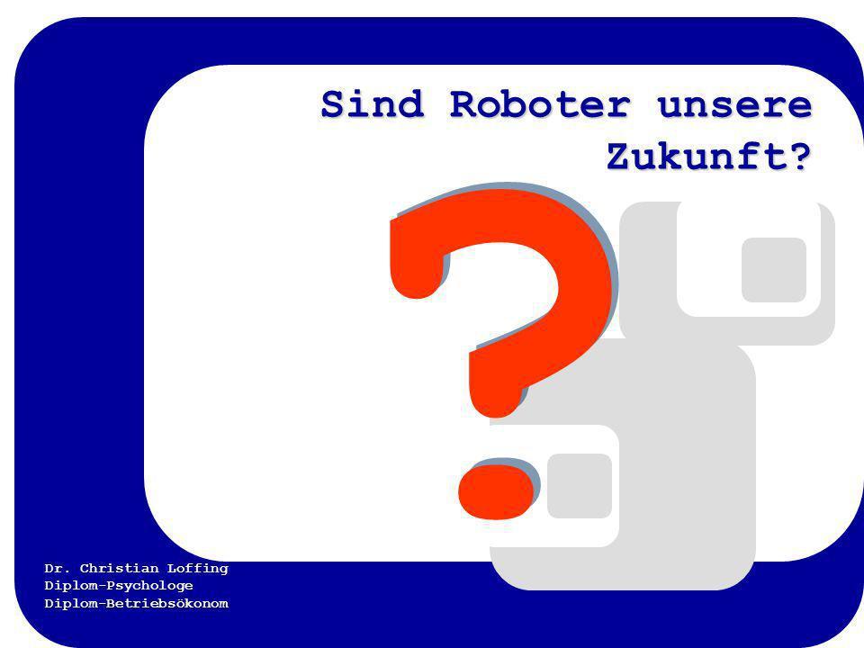 Dr. Christian Loffing Diplom-Psychologe Diplom-Betriebsökonom Sind Roboter unsere Zukunft? Sind Roboter unsere Zukunft? ? ?
