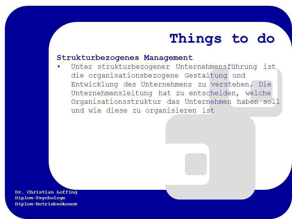 Dr. Christian Loffing Diplom-Psychologe Diplom-Betriebsökonom Things to do Strukturbezogenes Management Unter strukturbezogener Unternehmensführung is