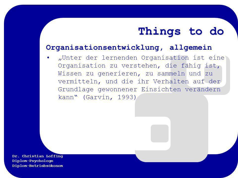 Dr. Christian Loffing Diplom-Psychologe Diplom-Betriebsökonom Things to do Organisationsentwicklung, allgemein Unter der lernenden Organisation ist ei