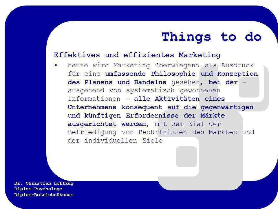 Dr. Christian Loffing Diplom-Psychologe Diplom-Betriebsökonom Things to do Effektives und effizientes Marketing heute wird Marketing überwiegend als A