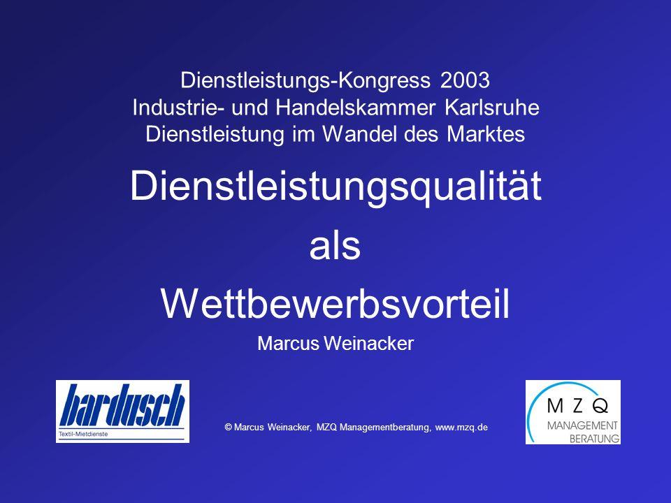 Dienstleistungs-Kongress 2003 Industrie- und Handelskammer Karlsruhe Dienstleistung im Wandel des Marktes Dienstleistungsqualität als Wettbewerbsvorteil Marcus Weinacker © Marcus Weinacker, MZQ Managementberatung, www.mzq.de