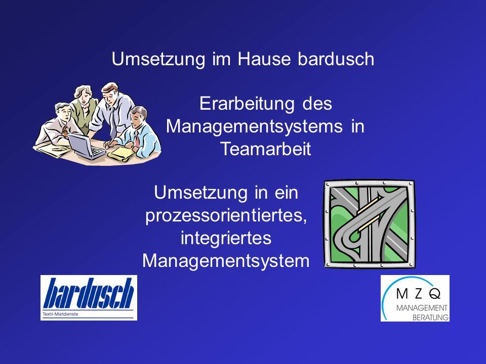 Umsetzung im Hause bardusch Erarbeitung des Managementsystems in Teamarbeit Umsetzung in ein prozessorientiertes, integriertes Managementsystem