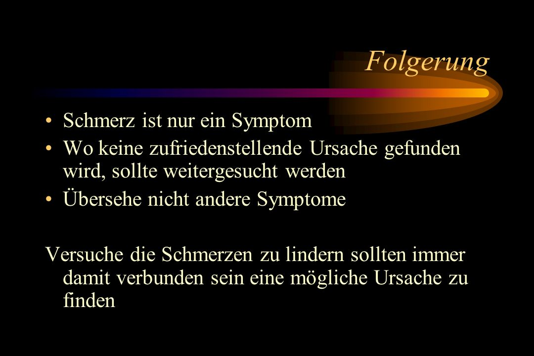 Folgerung Schmerz ist nur ein Symptom Wo keine zufriedenstellende Ursache gefunden wird, sollte weitergesucht werden Übersehe nicht andere Symptome Ve