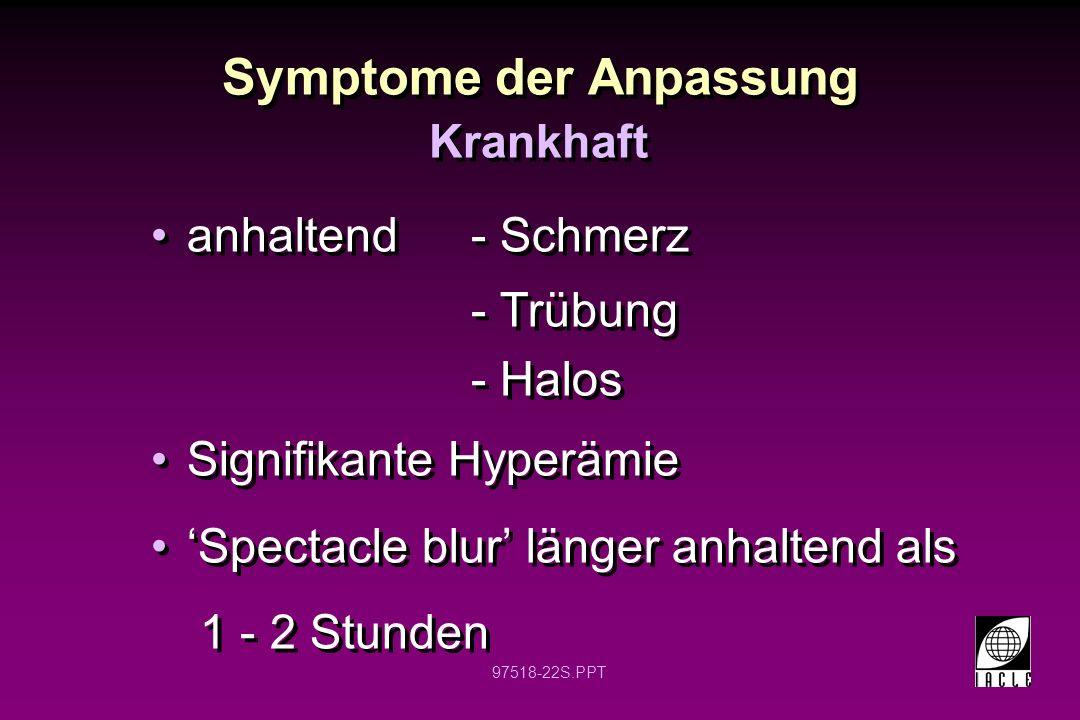 97518-22S.PPT Symptome der Anpassung anhaltend- Schmerz - Trübung - Halos Signifikante Hyperämie Spectacle blur länger anhaltend als 1 - 2 Stunden anh