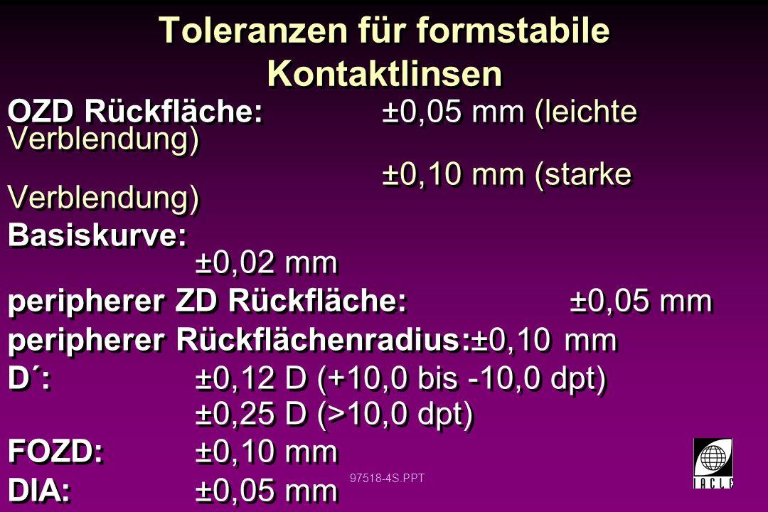 97518-4S.PPT Toleranzen für formstabile Kontaktlinsen OZD Rückfläche:±0,05 mm (leichte Verblendung) ±0,10 mm (starke Verblendung) Basiskurve: ±0,02 mm